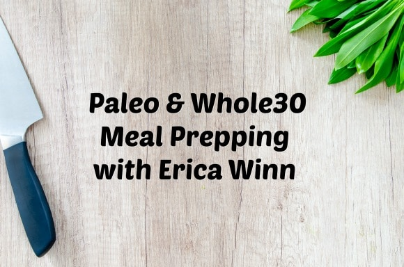 Paleo & Whole30 Meal Prepping with Erica Winn