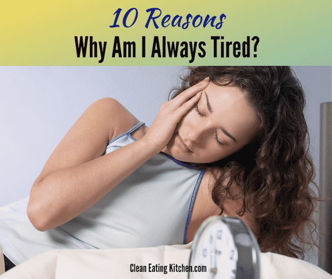 10 Reasons Why Am I Always Tired? - Clean Eating Kitchen
